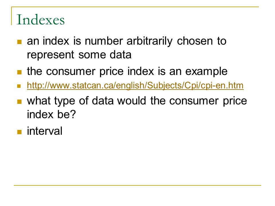 Indexes an index is number arbitrarily chosen to represent some data the consumer price index is an example http://www.statcan.ca/english/Subjects/Cpi