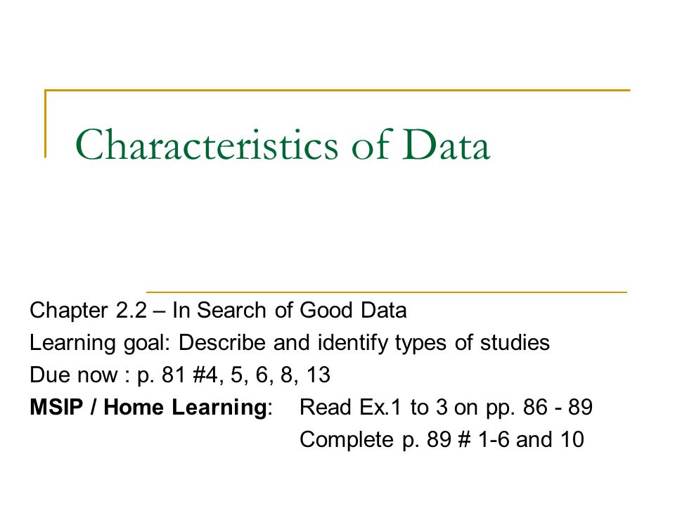 Characteristics of Data Chapter 2.2 – In Search of Good Data Learning goal: Describe and identify types of studies Due now : p. 81 #4, 5, 6, 8, 13 MSI