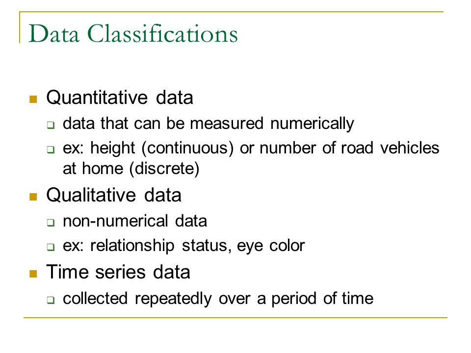 Data Classifications Quantitative data  data that can be measured numerically  ex: height (continuous) or number of road vehicles at home (discrete) Qualitative data  non-numerical data  ex: relationship status, eye color Time series data  collected repeatedly over a period of time