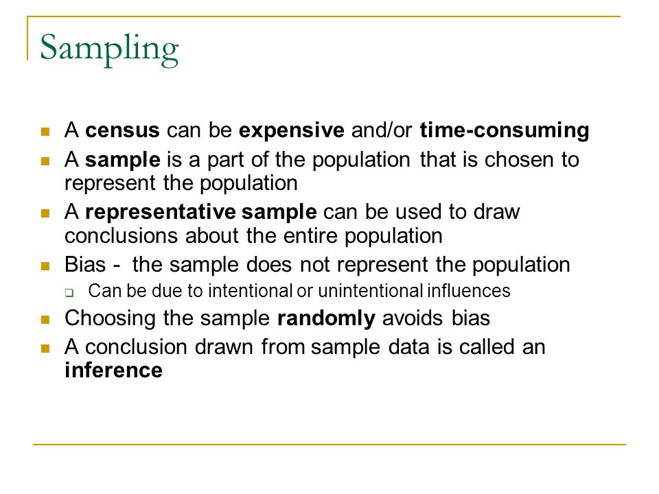 Sampling A census can be expensive and/or time-consuming A sample is a part of the population that is chosen to represent the population A representative sample can be used to draw conclusions about the entire population Bias - the sample does not represent the population  Can be due to intentional or unintentional influences Choosing the sample randomly avoids bias A conclusion drawn from sample data is called an inference