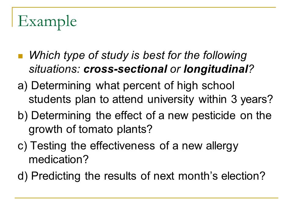 Example Which type of study is best for the following situations: cross-sectional or longitudinal? a) Determining what percent of high school students
