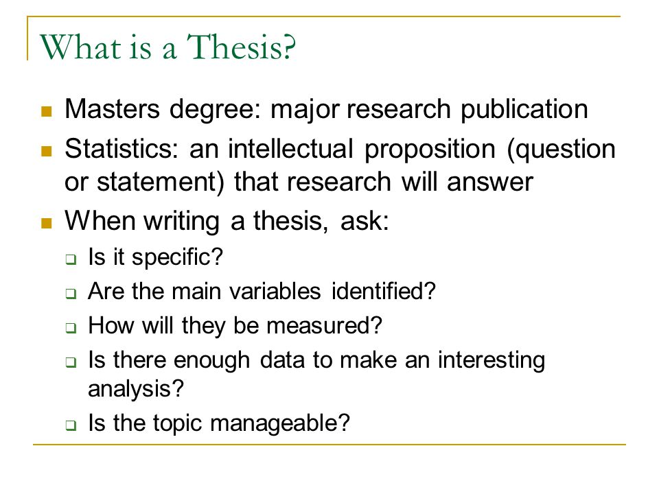 What is a Thesis? Masters degree: major research publication Statistics: an intellectual proposition (question or statement) that research will answer