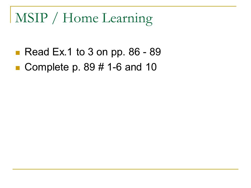 MSIP / Home Learning Read Ex.1 to 3 on pp. 86 - 89 Complete p. 89 # 1-6 and 10