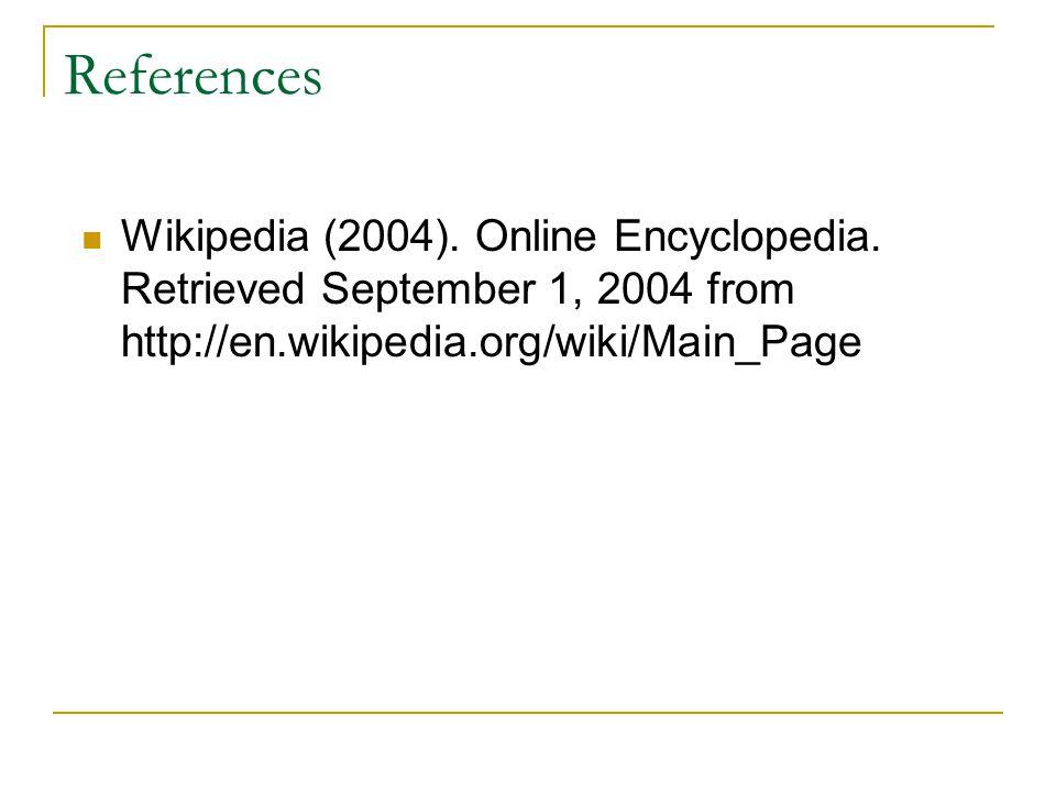 References Wikipedia (2004). Online Encyclopedia.