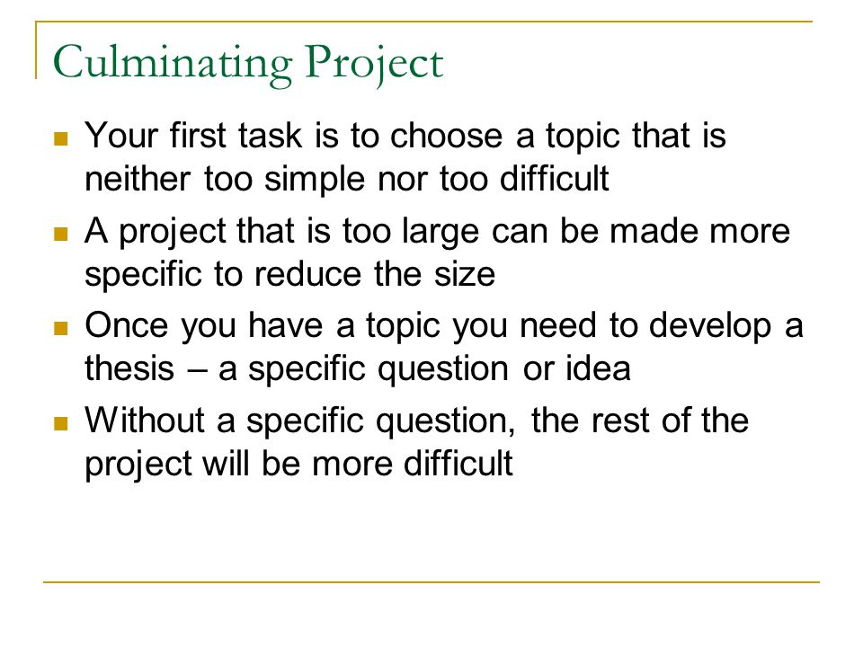 Culminating Project Your first task is to choose a topic that is neither too simple nor too difficult A project that is too large can be made more spe