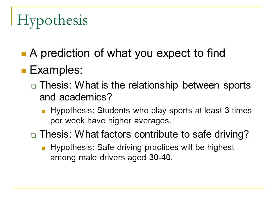 Hypothesis A prediction of what you expect to find Examples:  Thesis: What is the relationship between sports and academics? Hypothesis: Students who