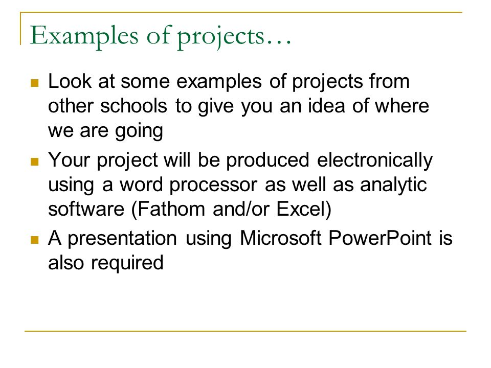 Examples of projects… Look at some examples of projects from other schools to give you an idea of where we are going Your project will be produced electronically using a word processor as well as analytic software (Fathom and/or Excel) A presentation using Microsoft PowerPoint is also required