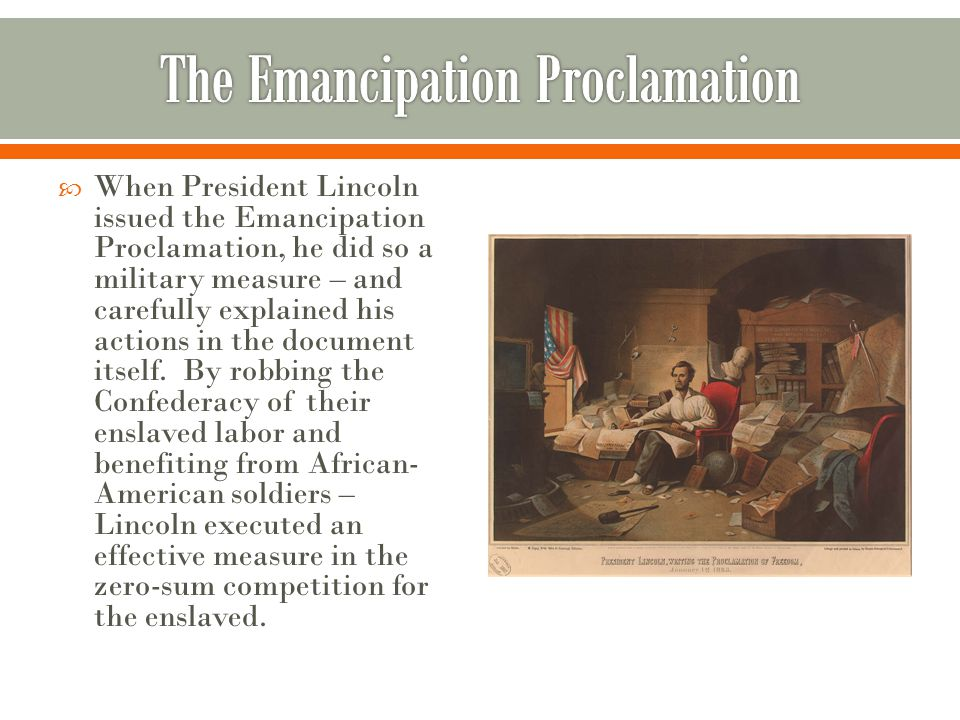  When President Lincoln issued the Emancipation Proclamation, he did so a military measure – and carefully explained his actions in the document itself.