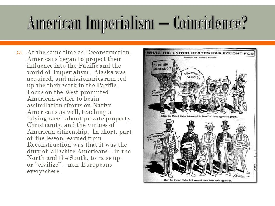  At the same time as Reconstruction, Americans began to project their influence into the Pacific and the world of Imperialism.