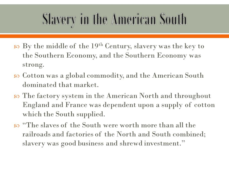  By the middle of the 19 th Century, slavery was the key to the Southern Economy, and the Southern Economy was strong.