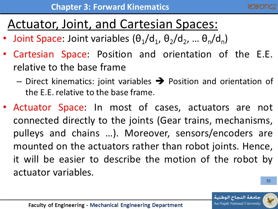 Chapter 3: Forward Kinematics Faculty of Engineering - Mechanical Engineering Department ROBOTICS Joint Space: Joint variables (θ 1 /d 1, θ 2 /d 2, …
