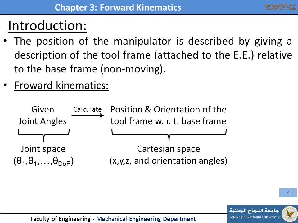 Chapter 3: Forward Kinematics Faculty of Engineering - Mechanical Engineering Department ROBOTICS Introduction: The position of the manipulator is des