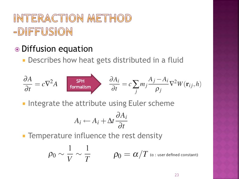  Diffusion equation  Describes how heat gets distributed in a fluid  Integrate the attribute using Euler scheme  Temperature influence the rest density 23 SPH formalism (α : user defined constant)