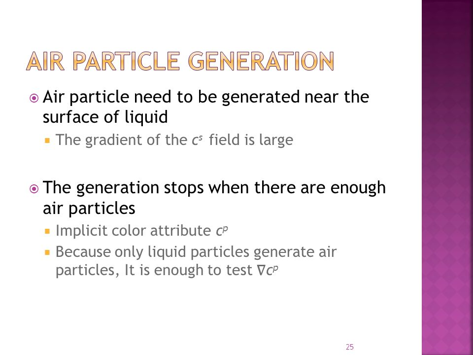  Air particle need to be generated near the surface of liquid  The gradient of the c s field is large  The generation stops when there are enough air particles  Implicit color attribute c p  Because only liquid particles generate air particles, It is enough to test ∇ c p 25