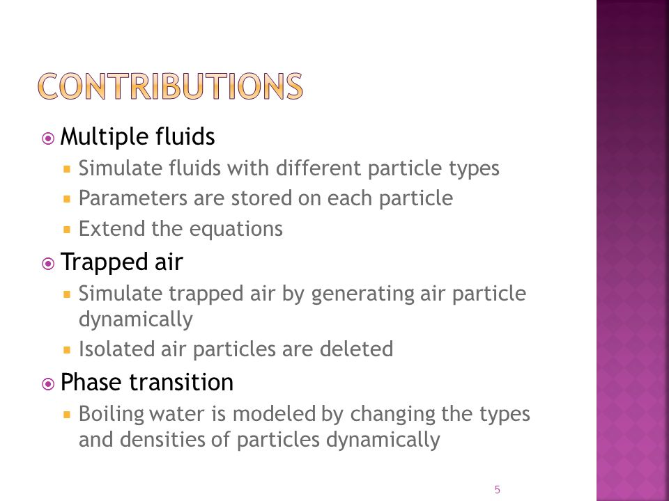  Multiple fluids  Simulate fluids with different particle types  Parameters are stored on each particle  Extend the equations  Trapped air  Simulate trapped air by generating air particle dynamically  Isolated air particles are deleted  Phase transition  Boiling water is modeled by changing the types and densities of particles dynamically 5