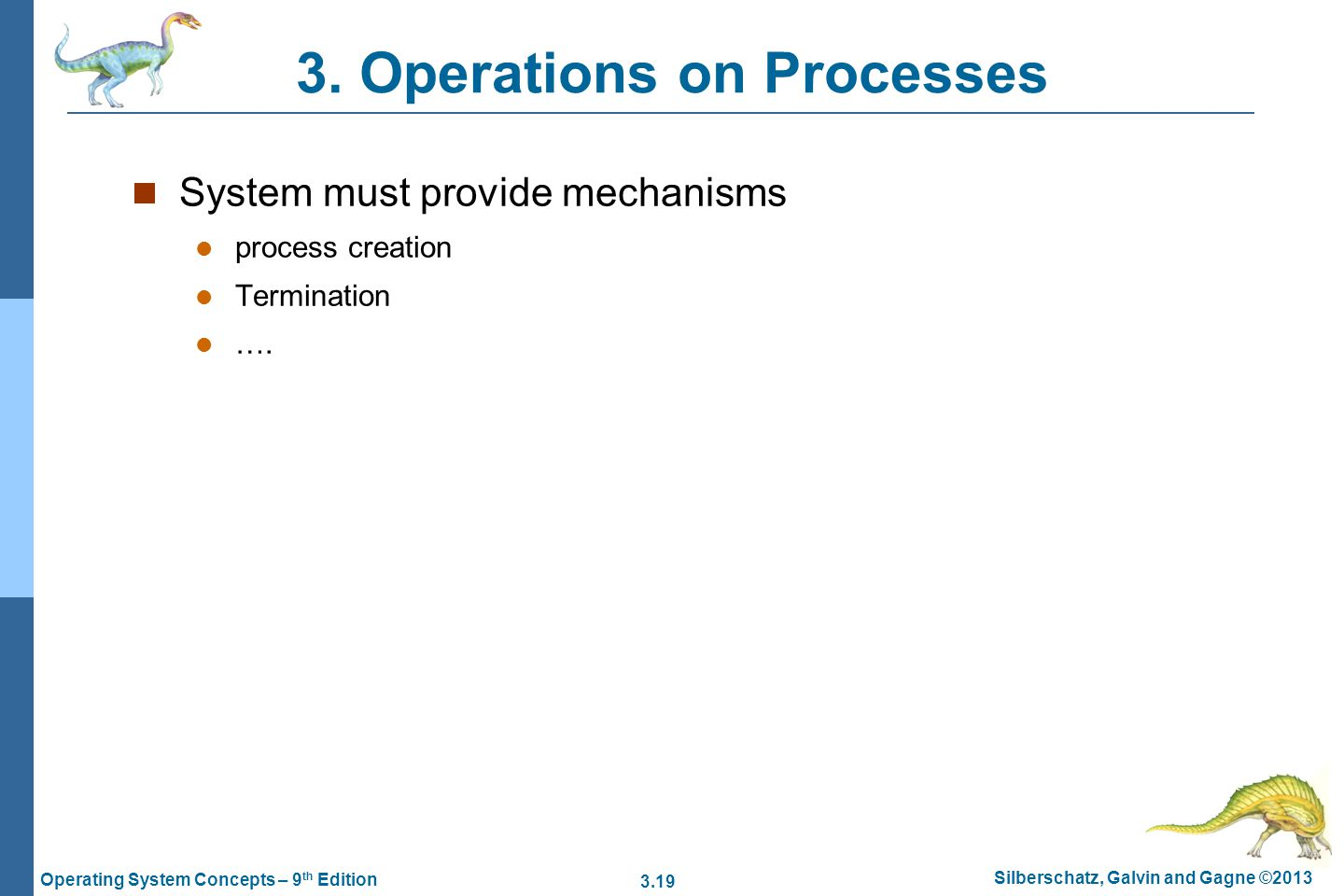 3.19 Silberschatz, Galvin and Gagne ©2013 Operating System Concepts – 9 th Edition 3. Operations on Processes System must provide mechanisms process c