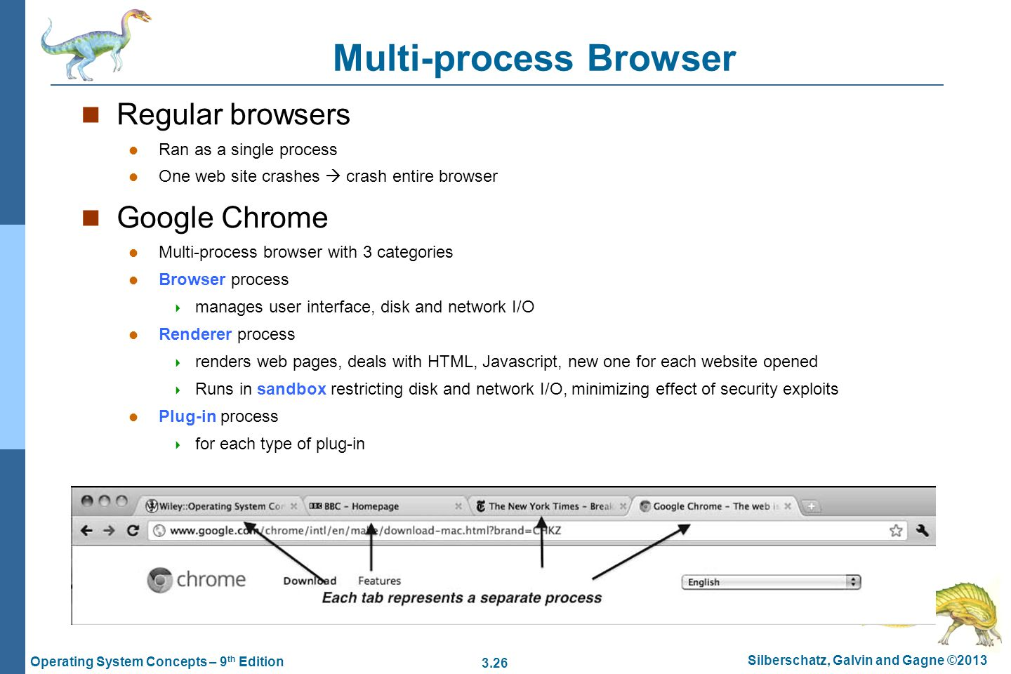 3.26 Silberschatz, Galvin and Gagne ©2013 Operating System Concepts – 9 th Edition Multi-process Browser Regular browsers Ran as a single process One