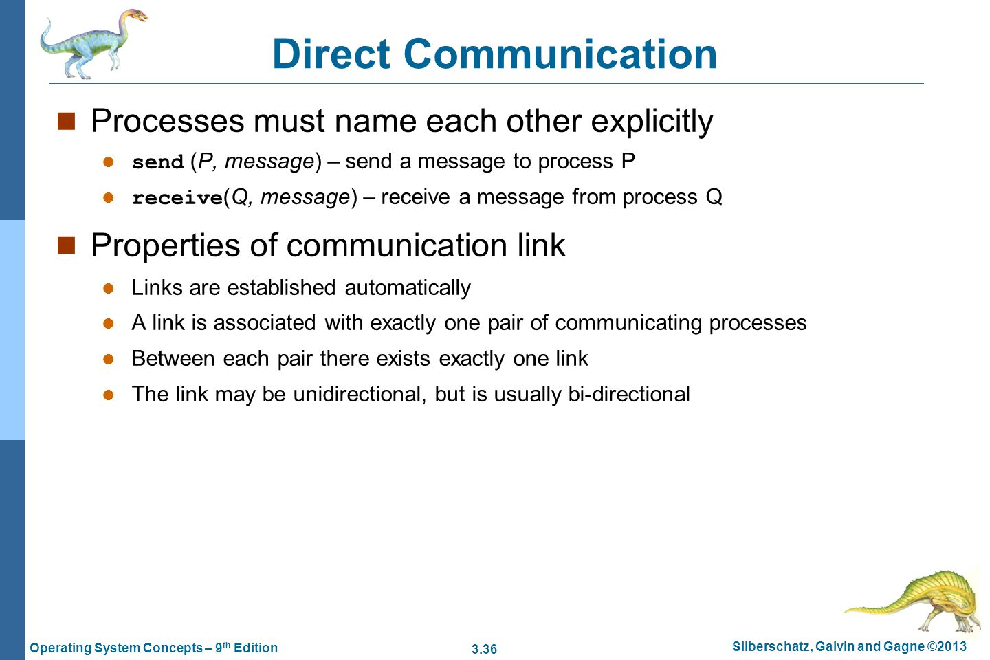 3.36 Silberschatz, Galvin and Gagne ©2013 Operating System Concepts – 9 th Edition Direct Communication Processes must name each other explicitly send