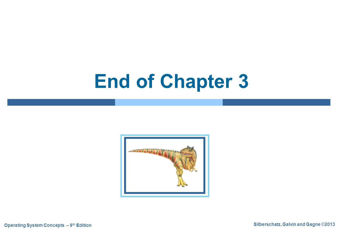 Silberschatz, Galvin and Gagne ©2013 Operating System Concepts – 9 th Edition End of Chapter 3