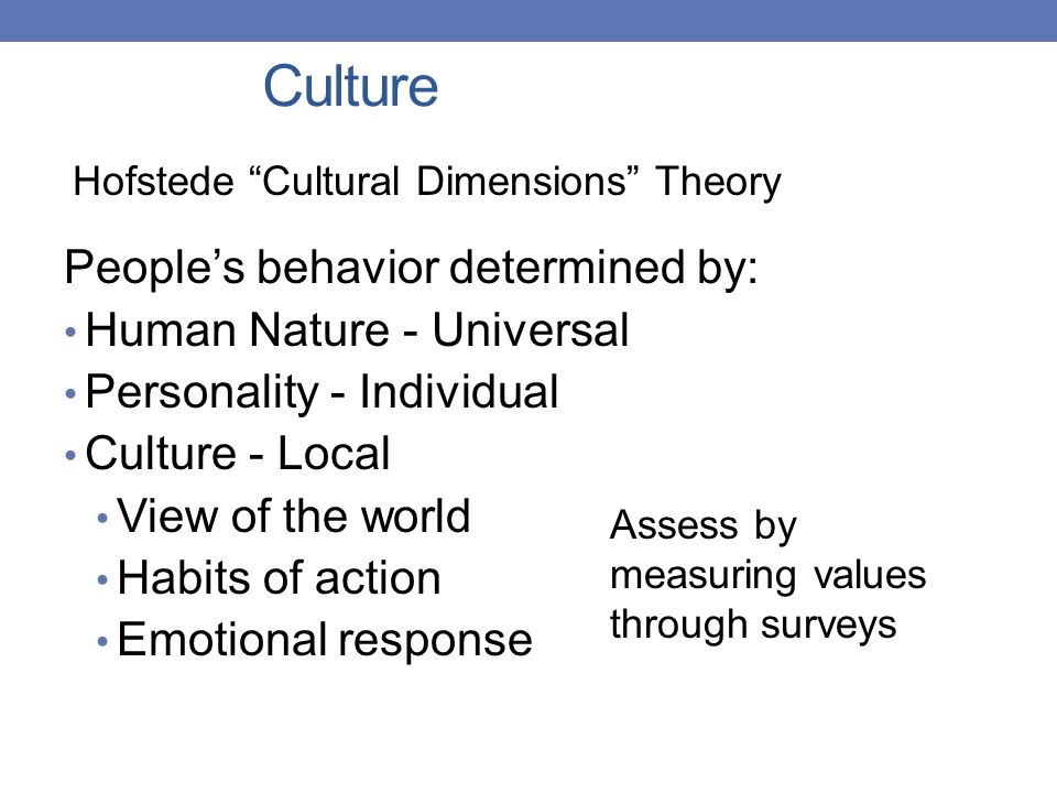 Culture People's behavior determined by: Human Nature - Universal Personality - Individual Culture - Local View of the world Habits of action Emotional response Hofstede Cultural Dimensions Theory Assess by measuring values through surveys