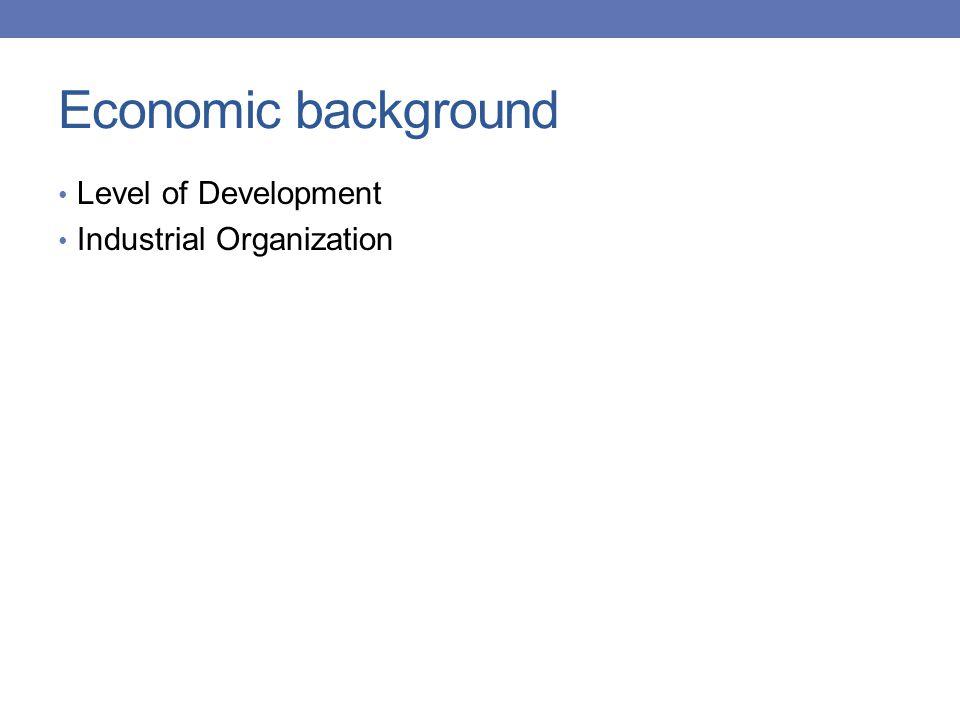 Economic background Level of Development Industrial Organization