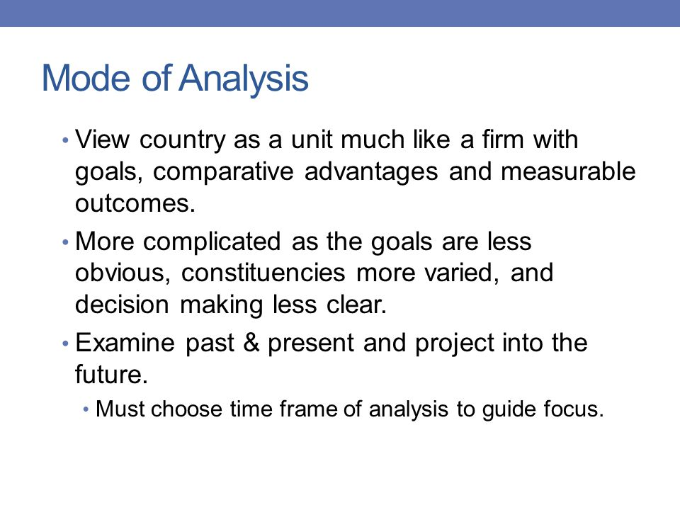 Mode of Analysis View country as a unit much like a firm with goals, comparative advantages and measurable outcomes.