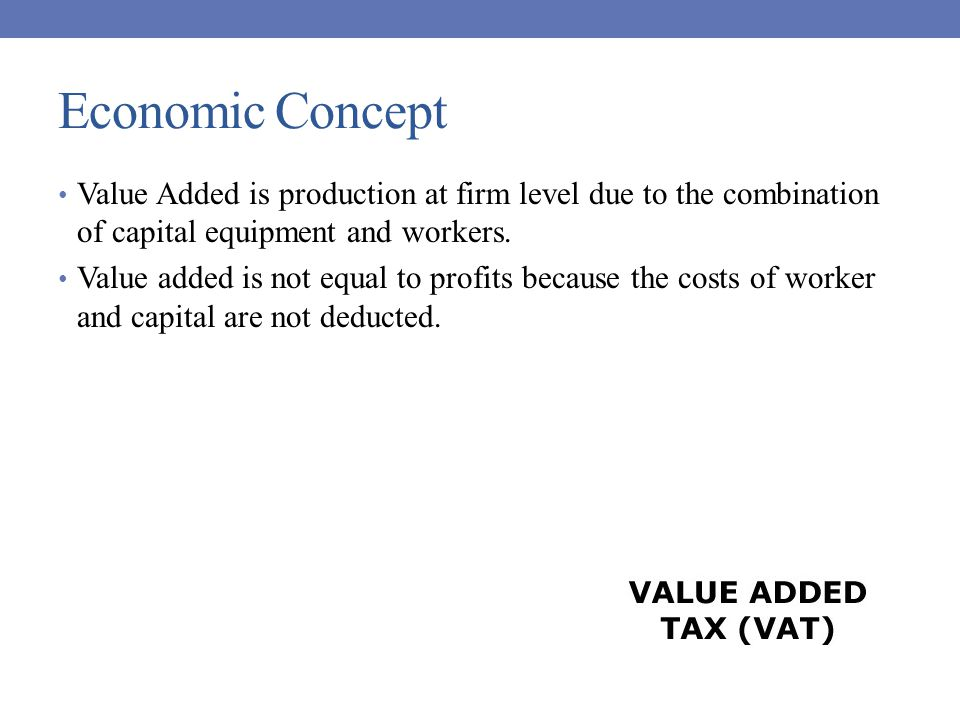 Economic Concept Value Added is production at firm level due to the combination of capital equipment and workers.