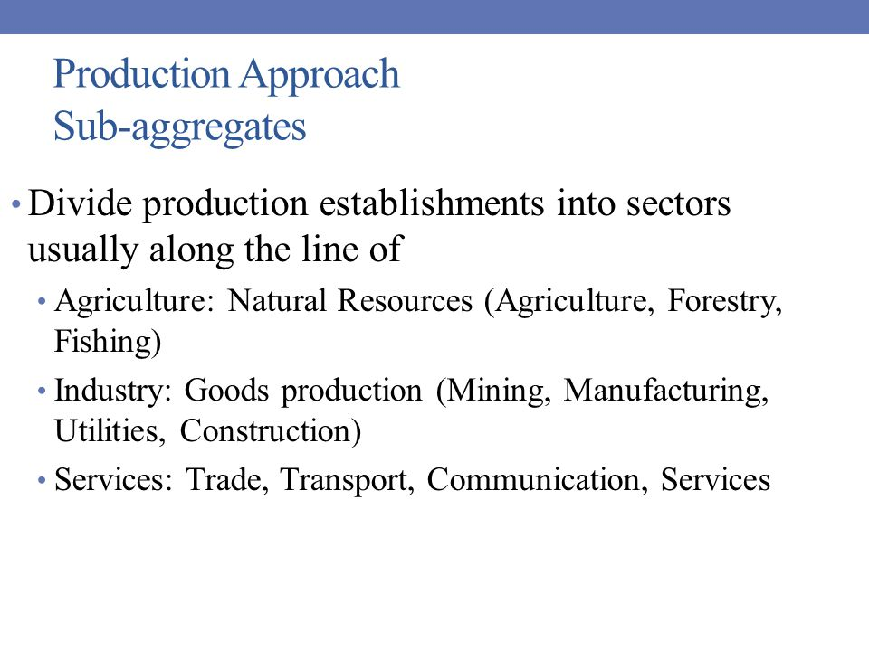 Production Approach Sub-aggregates Divide production establishments into sectors usually along the line of Agriculture: Natural Resources (Agriculture, Forestry, Fishing) Industry: Goods production (Mining, Manufacturing, Utilities, Construction) Services: Trade, Transport, Communication, Services