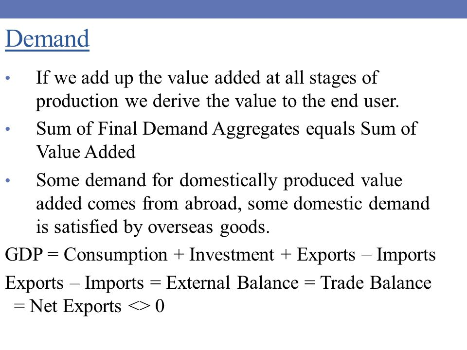 Demand If we add up the value added at all stages of production we derive the value to the end user.