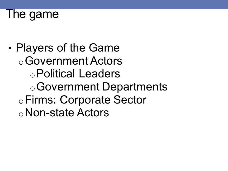 The game Players of the Game o Government Actors o Political Leaders o Government Departments o Firms: Corporate Sector o Non-state Actors