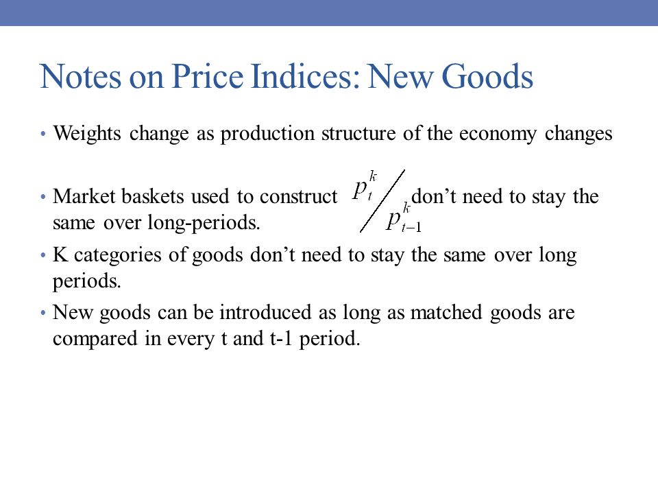 Notes on Price Indices: New Goods Weights change as production structure of the economy changes Market baskets used to construct don't need to stay the same over long-periods.