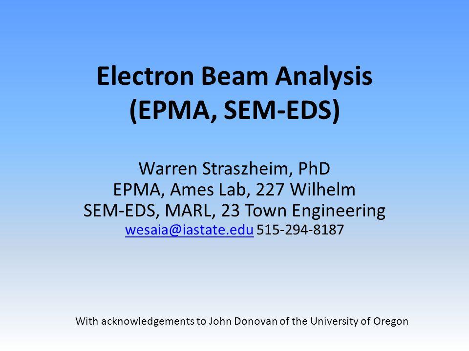 Electron Beam Analysis (EPMA, SEM-EDS) Warren Straszheim, PhD EPMA, Ames Lab, 227 Wilhelm SEM-EDS, MARL, 23 Town Engineering wesaia@iastate.edu 515-294-8187 wesaia@iastate.edu With acknowledgements to John Donovan of the University of Oregon
