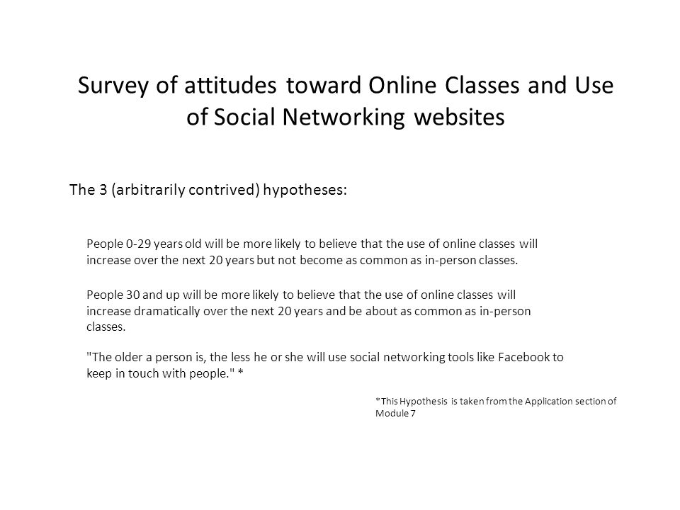Survey of attitudes toward Online Classes and Use of Social Networking websites The 3 (arbitrarily contrived) hypotheses: People 0-29 years old will b