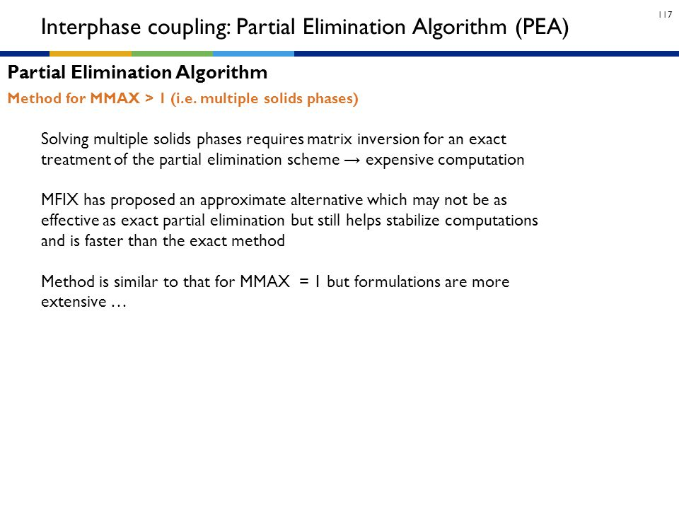117 Method for MMAX > 1 (i.e. multiple solids phases) Interphase coupling: Partial Elimination Algorithm (PEA) Partial Elimination Algorithm Solving m