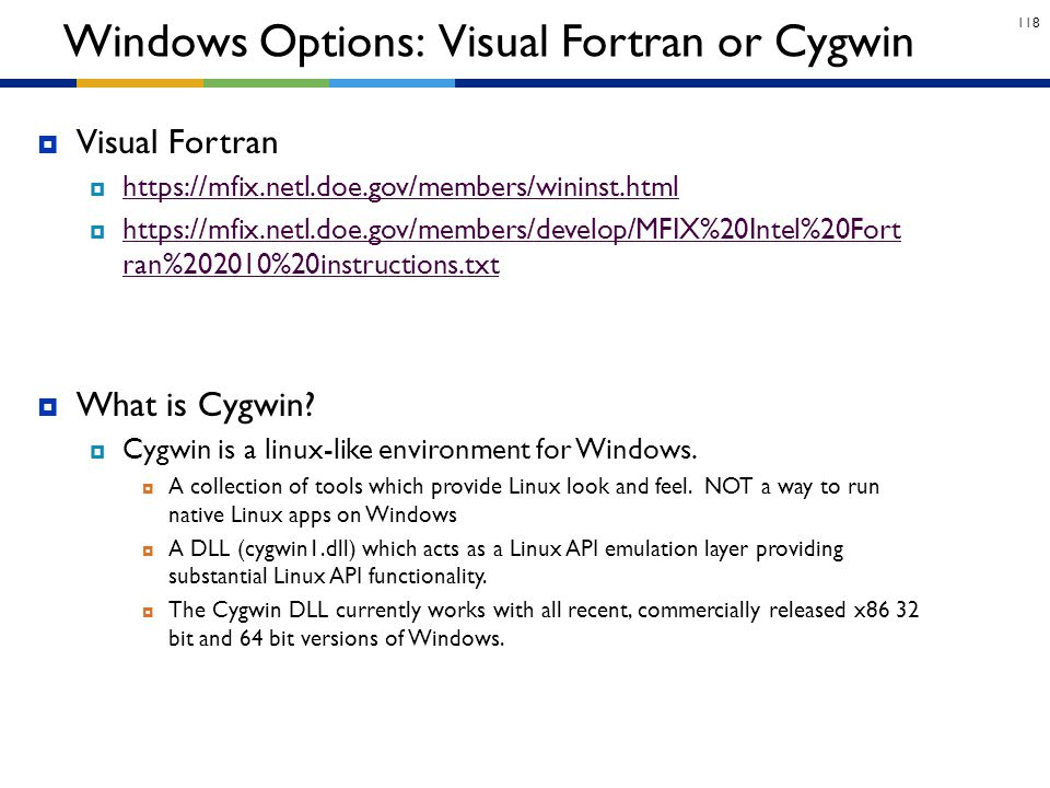 118  What is Cygwin?  Cygwin is a linux-like environment for Windows.  A collection of tools which provide Linux look and feel. NOT a way to run na