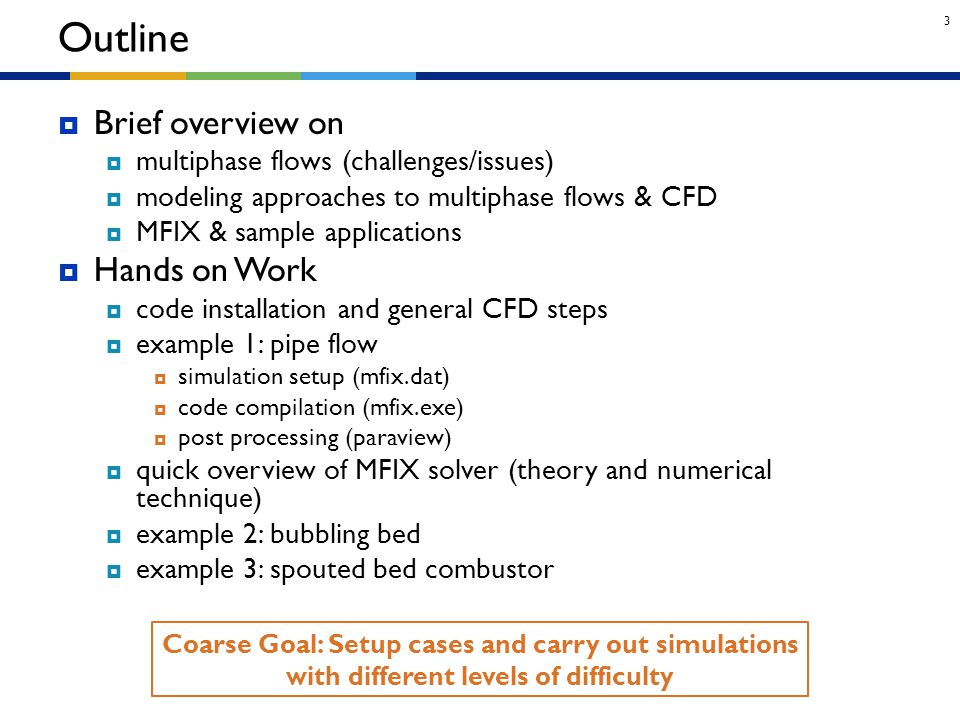 3 Outline Coarse Goal: Setup cases and carry out simulations with different levels of difficulty  Brief overview on  multiphase flows (challenges/is