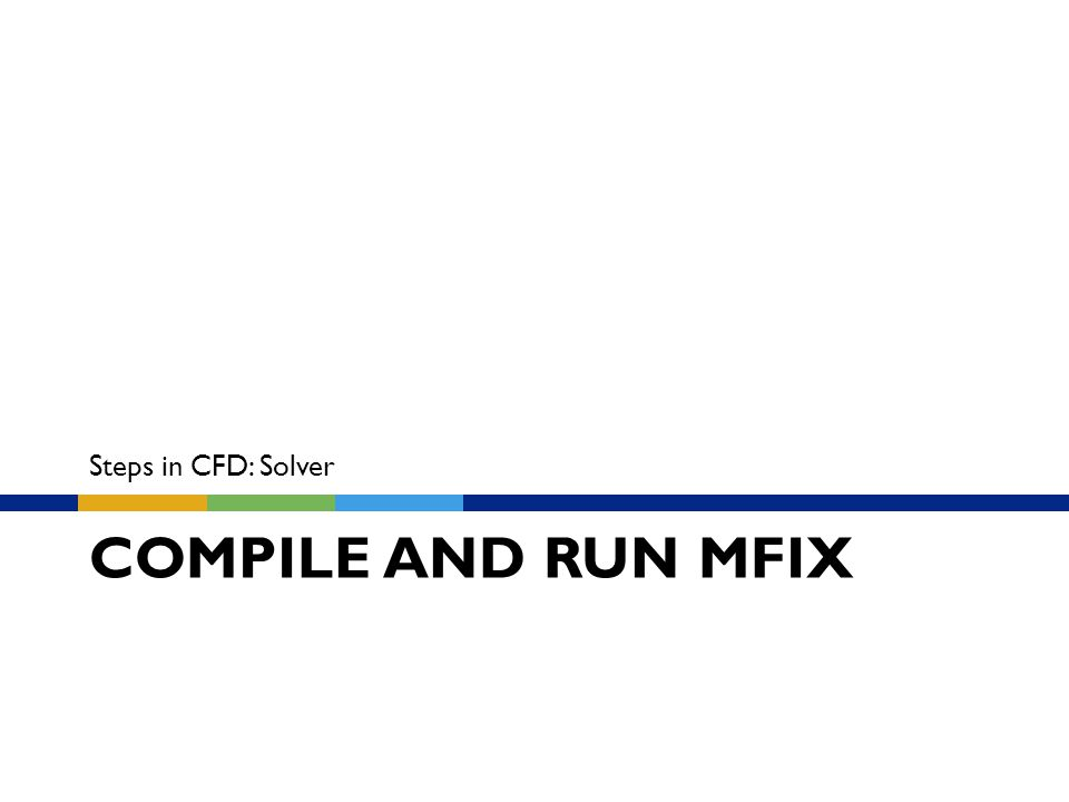 COMPILE AND RUN MFIX Steps in CFD: Solver
