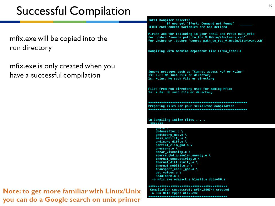 39 Note: to get more familiar with Linux/Unix you can do a Google search on unix primer Successful Compilation mfix.exe will be copied into the run di