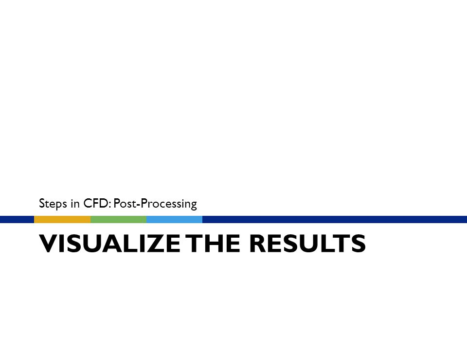 VISUALIZE THE RESULTS Steps in CFD: Post-Processing