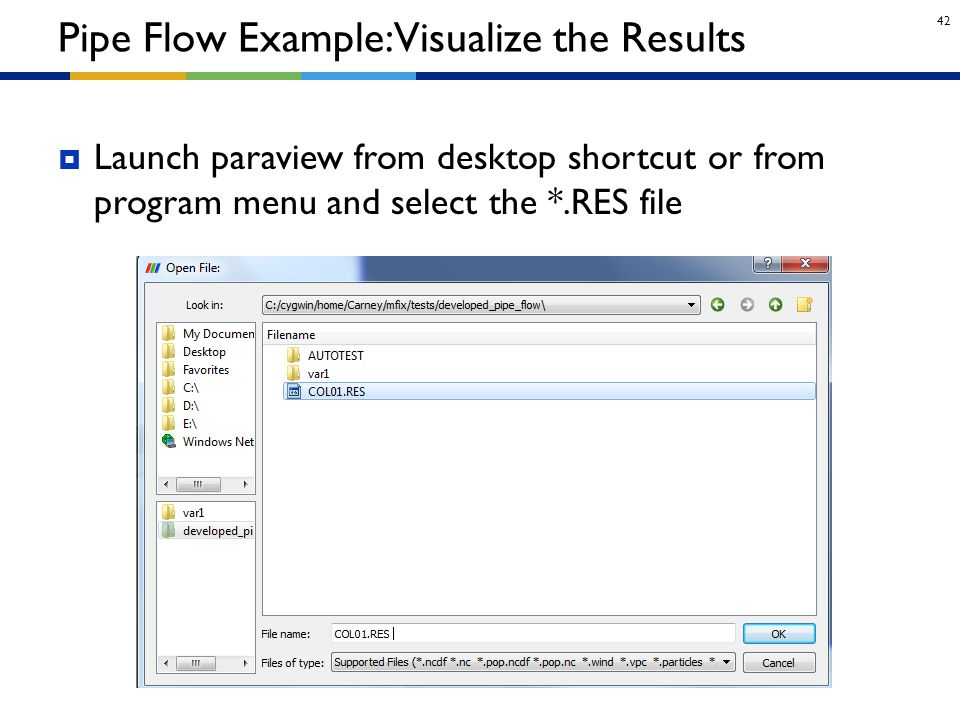 42  Launch paraview from desktop shortcut or from program menu and select the *.RES file Pipe Flow Example: Visualize the Results