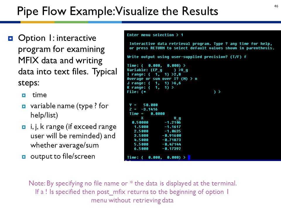 46  Option 1: interactive program for examining MFIX data and writing data into text files. Typical steps:  time  variable name (type ? for help/li