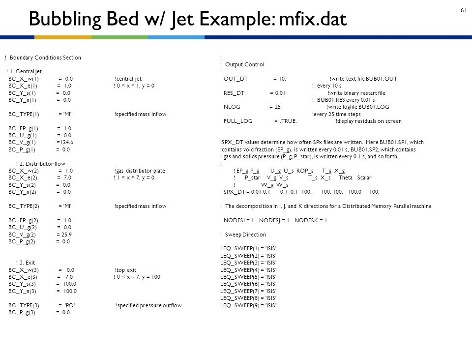 61 Bubbling Bed w/ Jet Example: mfix.dat ! Boundary Conditions Section ! 1. Central jet BC_X_w(1) = 0.0 !central jet BC_X_e(1) = 1.0 ! 0 < x < 1, y =