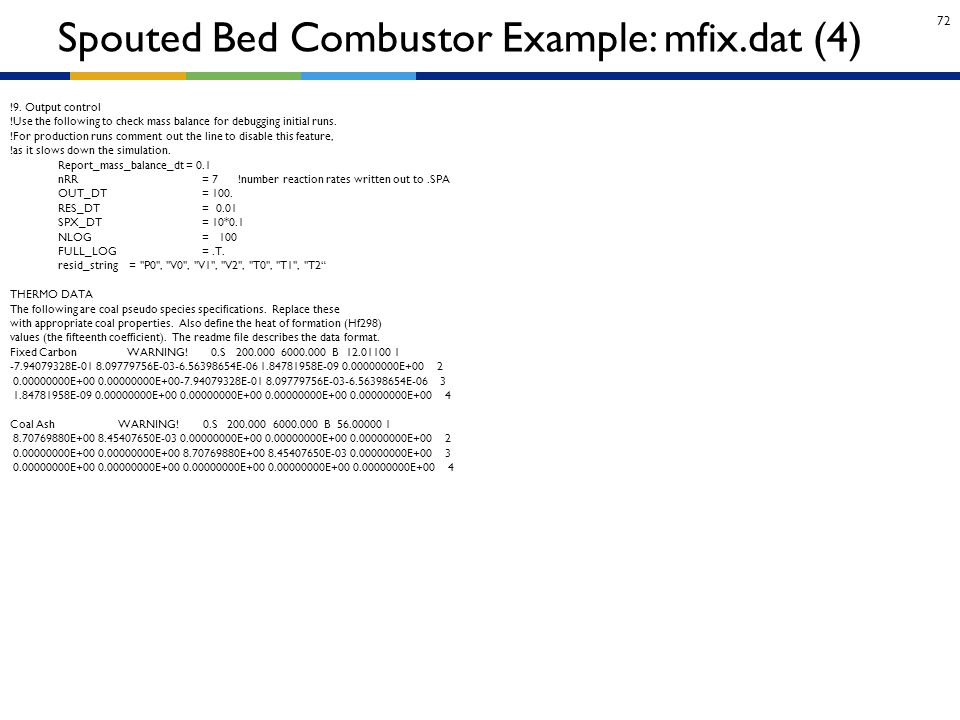 72 Spouted Bed Combustor Example: mfix.dat (4) !9. Output control !Use the following to check mass balance for debugging initial runs. !For production