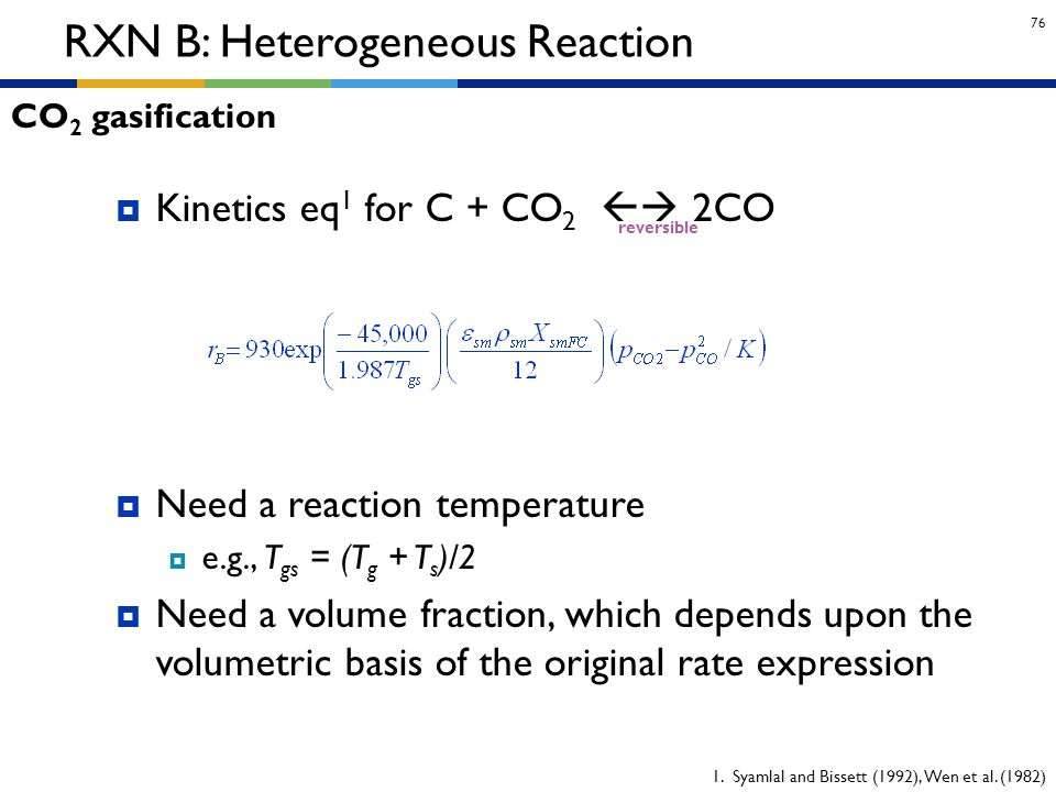 76 RXN B: Heterogeneous Reaction  Kinetics eq 1 for C + CO 2  2CO  Need a reaction temperature  e.g., T gs = (T g + T s )/2  Need a volume fract