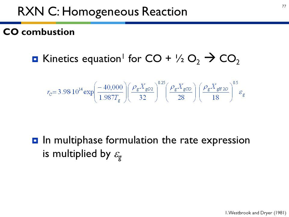 77 RXN C: Homogeneous Reaction  Kinetics equation 1 for CO + ½ O 2  CO 2  In multiphase formulation the rate expression is multiplied by  g 1. Wes