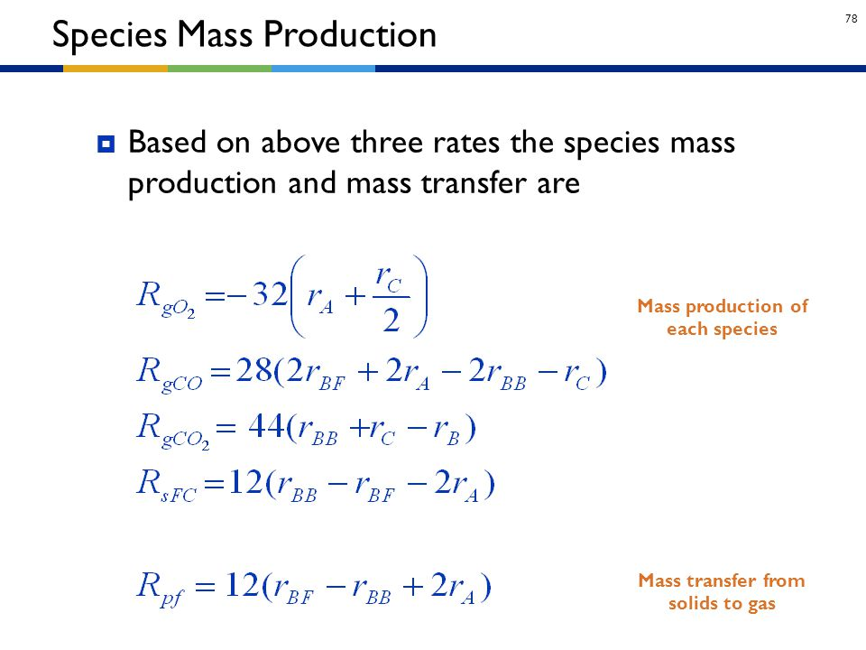 78 Species Mass Production  Based on above three rates the species mass production and mass transfer are Mass transfer from solids to gas Mass produc