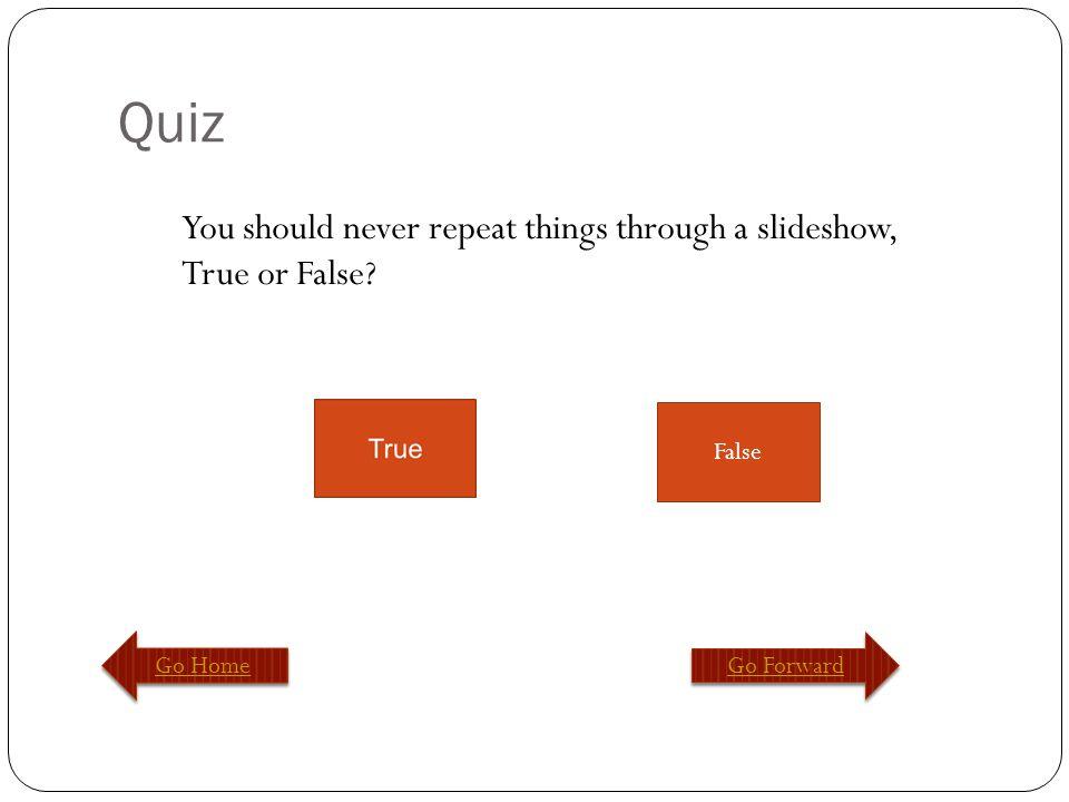 Quiz Go Home Go Forward False You should never repeat things through a slideshow, True or False