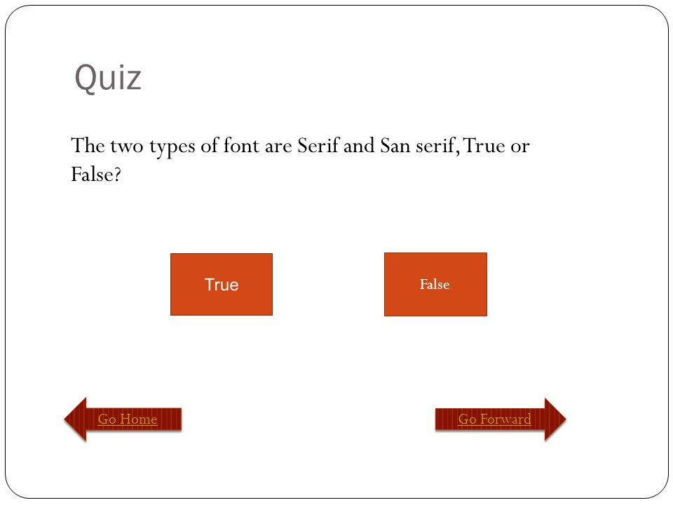 Quiz Go Home Go Forward False The two types of font are Serif and San serif, True or False