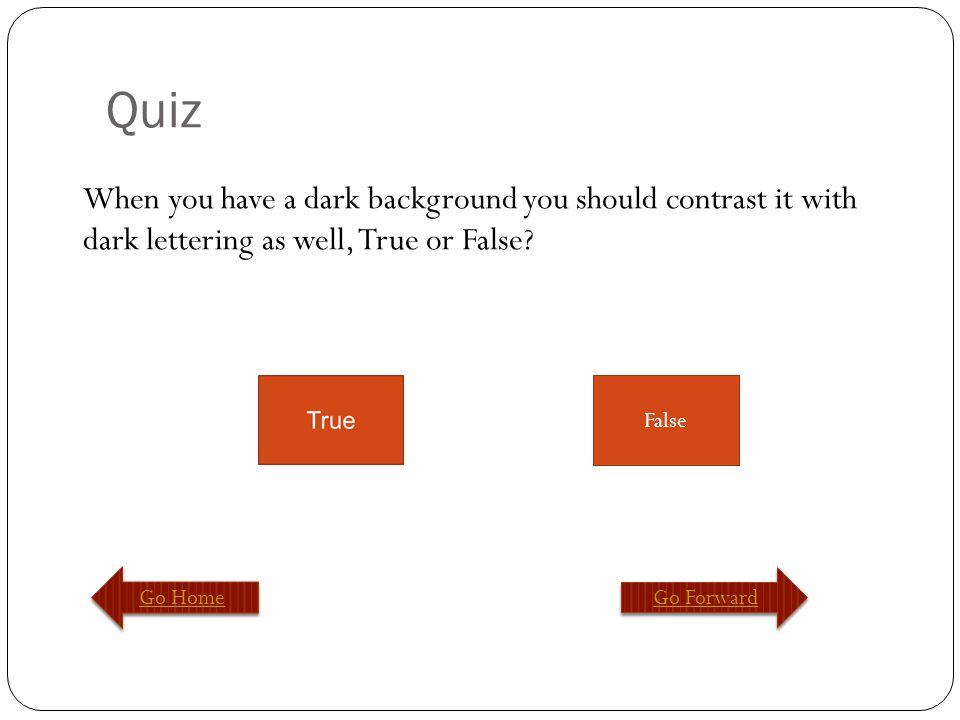Quiz Go Home Go Forward False You should never repeat things through a slideshow, True or False?