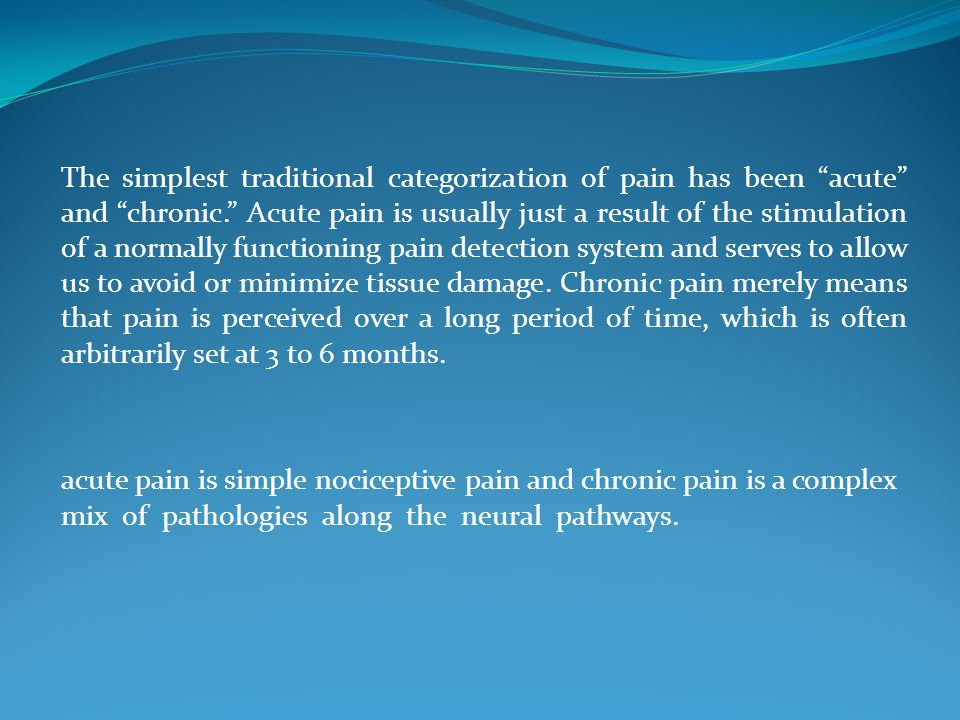 The simplest traditional categorization of pain has been acute and chronic. Acute pain is usually just a result of the stimulation of a normally functioning pain detection system and serves to allow us to avoid or minimize tissue damage.